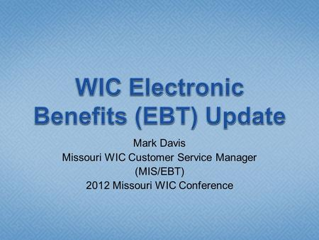 Mark Davis Missouri WIC Customer Service Manager (MIS/EBT) 2012 Missouri WIC Conference.