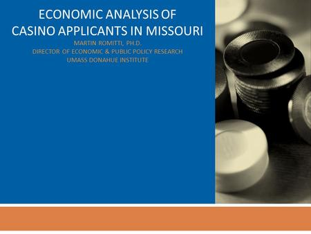 ECONOMIC ANALYSIS OF CASINO APPLICANTS IN MISSOURI MARTIN ROMITTI, PH.D. DIRECTOR OF ECONOMIC & PUBLIC POLICY RESEARCH UMASS DONAHUE INSTITUTE.