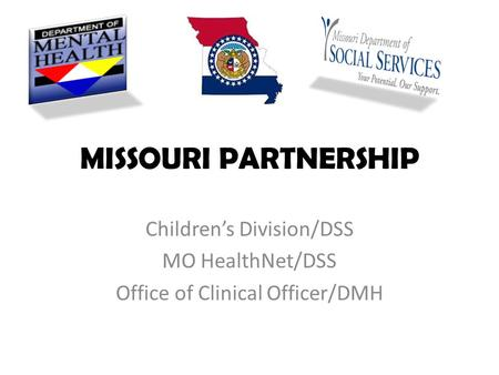 MISSOURI PARTNERSHIP Children's Division/DSS MO HealthNet/DSS Office of Clinical Officer/DMH.