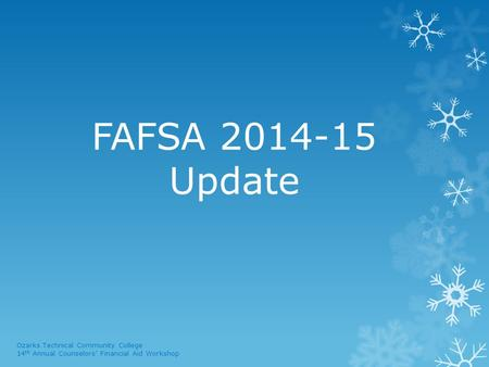 FAFSA 2014-15 Update Ozarks Technical Community College 14 th Annual Counselors' Financial Aid Workshop.