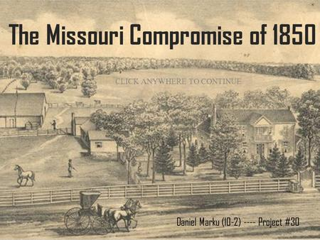 The Missouri Compromise of 1850 Daniel Marku (10-2) ---- Project #30 CLICK ANYWHERE TO CONTINUE.