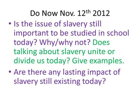 Do Now Nov. 12 th 2012 Is the issue of slavery still important to be studied in school today? Why/why not? Does talking about slavery unite or divide us.