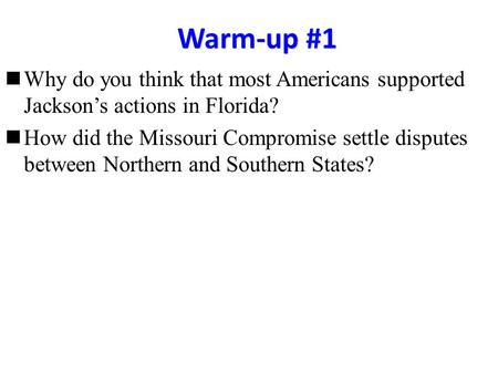 Warm-up #1 Why do you think that most Americans supported Jackson's actions in Florida? How did the Missouri Compromise settle disputes between Northern.