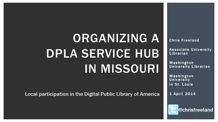 Chris Freeland Associate University Librarian Washington University Libraries Washington University in St. Louis 1 April 2014 ORGANIZING A DPLA SERVICE.