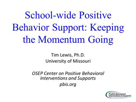 School-wide Positive Behavior Support: Keeping the Momentum Going Tim Lewis, Ph.D. University of Missouri OSEP Center on Positive Behavioral Interventions.