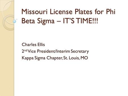 Missouri License Plates for Phi Beta Sigma – IT'S TIME!!! Charles Ellis 2 nd Vice President/Interim Secretary Kappa Sigma Chapter, St. Louis, MO.