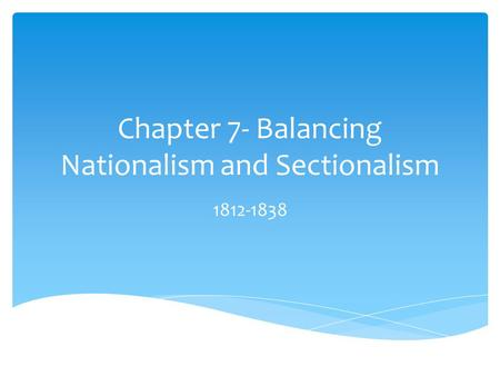 Chapter 7- Balancing Nationalism and Sectionalism 1812-1838.