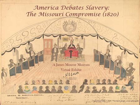 "America Debates Slavery: The Missouri Compromise (1820) A James Monroe Museum Virtual Exhibit Image Credit: Robert K. Griffin ""The Liberian Senate,"" Library."