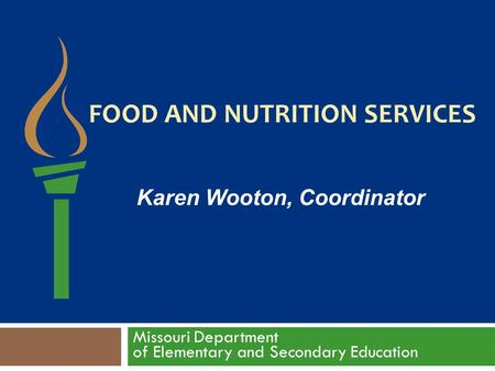 FOOD AND NUTRITION SERVICES Missouri Department of Elementary and Secondary Education Karen Wooton, Coordinator.