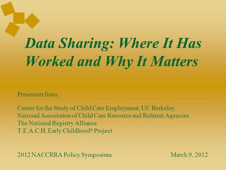 Data Sharing: Where It Has Worked and Why It Matters Presenters from: Center for the Study of Child Care Employment, UC Berkeley National Association of.
