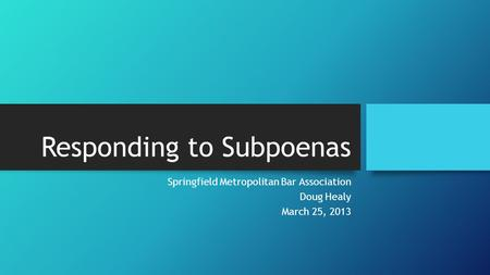 Responding to Subpoenas Springfield Metropolitan Bar Association Doug Healy March 25, 2013.