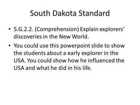 South Dakota Standard 5.G.2.2. (Comprehension) Explain explorers' discoveries in the New World. You could use this powerpoint slide to show the students.