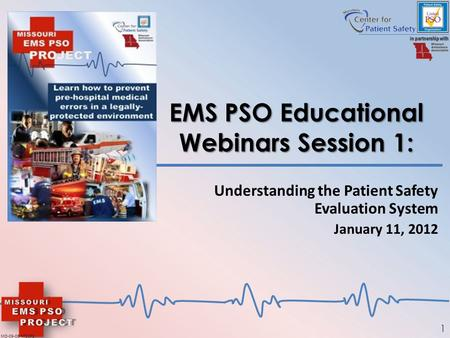 1 EMS PSO Educational Webinars Session 1: Understanding the Patient Safety Evaluation System January 11, 2012 MO-09-06-MOCPS.