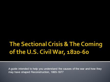 A guide intended to help you understand the causes of the war and how they may have shaped Reconstruction, 1865-1877.