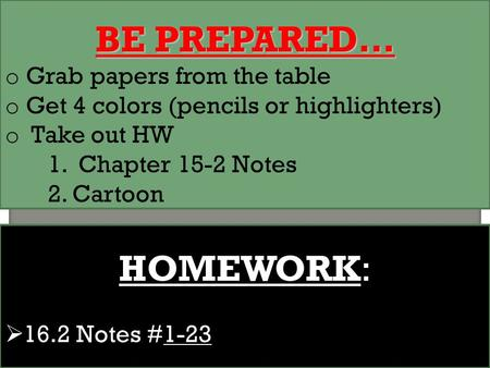 BE PREPARED… o Grab papers from the table o Get 4 colors (pencils or highlighters) o Take out HW 1. Chapter 15-2 Notes 2. Cartoon HOMEWORK:  16.2 Notes.