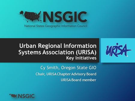 Urban Regional Information Systems Association (URISA) Key Initiatives Cy Smith, Oregon State GIO Chair, URISA Chapter Advisory Board URISA Board member.