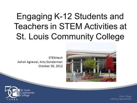 Engaging K-12 Students and Teachers in STEM Activities at St. Louis Community College STEMtech Ashok Agrawal, Amy Sonderman October 30, 2012.