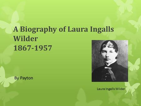 A Biography of Laura Ingalls Wilder 1867-1957 By Payton Laura Ingalls Wilder.