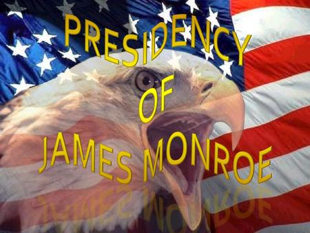 Era of Good Feelings 1816 James Monroe becomes America's 5 th president  President during the Era of good Feelings  Federalist party disappears  Promoter.