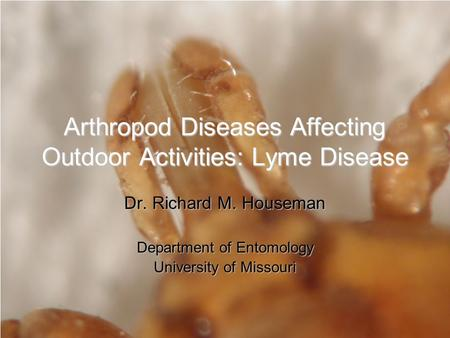 Arthropod Diseases Affecting Outdoor Activities: Lyme Disease Dr. Richard M. Houseman Department of Entomology University of Missouri.