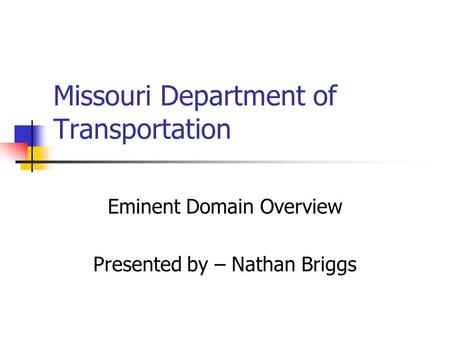 Missouri Department of Transportation Eminent Domain Overview Presented by – Nathan Briggs.