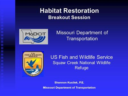 Missouri Department of Transportation US Fish and Wildlife Service Squaw Creek National Wildlife Refuge Habitat Restoration Breakout Session Shannon Kusilek,