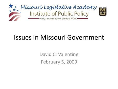 Issues in Missouri Government David C. Valentine February 5, 2009.