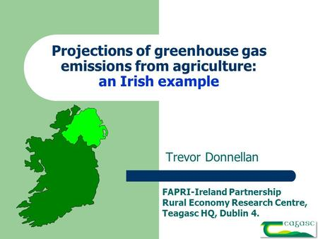 Projections of greenhouse gas emissions from agriculture: an Irish example Trevor Donnellan FAPRI-Ireland Partnership Rural Economy Research Centre, Teagasc.