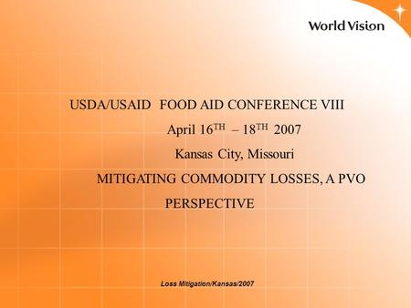Loss Mitigation/Kansas/2007 USDA/USAID FOOD AID CONFERENCE VIII April 16 TH – 18 TH 2007 Kansas City, Missouri MITIGATING COMMODITY LOSSES, A PVO PERSPECTIVE.