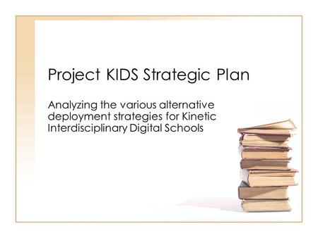Project KIDS Strategic Plan Analyzing the various alternative deployment strategies for Kinetic Interdisciplinary Digital Schools.