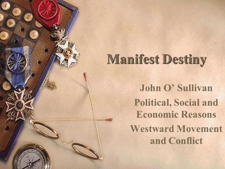 Manifest Destiny John O' Sullivan Political, Social and Economic Reasons Westward Movement and Conflict.