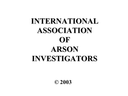 INTERNATIONAL ASSOCIATION OF ARSON INVESTIGATORS © 2003.