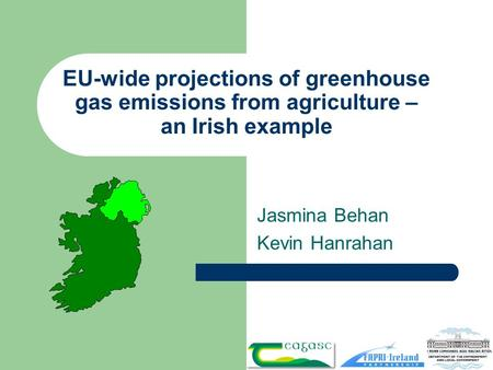 EU-wide projections of greenhouse gas emissions from agriculture – an Irish example Jasmina Behan Kevin Hanrahan.