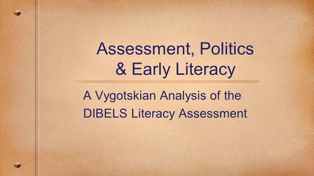 Assessment, Politics & Early Literacy A Vygotskian Analysis of the DIBELS Literacy Assessment.