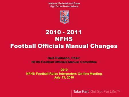 Take Part. Get Set For Life.™ National Federation of State High School Associations 2010 - 2011 NFHS Football Officials Manual Changes Dale Pleimann, Chair.