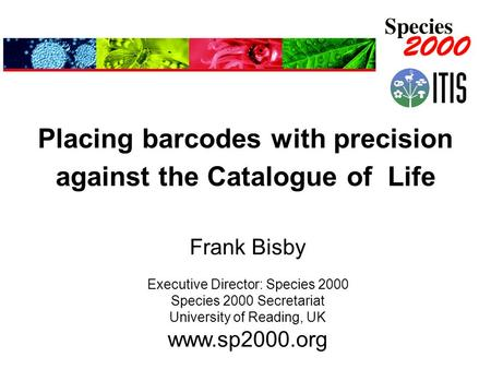 Placing barcodes with precision against the Catalogue of Life Frank Bisby Executive Director: Species 2000 Species 2000 Secretariat University of Reading,
