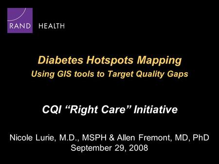 "Diabetes Hotspots Mapping Using GIS tools to Target Quality Gaps CQI ""Right Care"" Initiative Nicole Lurie, M.D., MSPH & Allen Fremont, MD, PhD September."