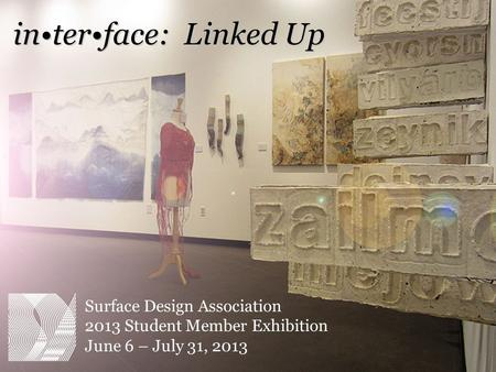 Surface Design Association 2013 Student Member Exhibition June 6 – July 31, 2013 interface: Linked Up.