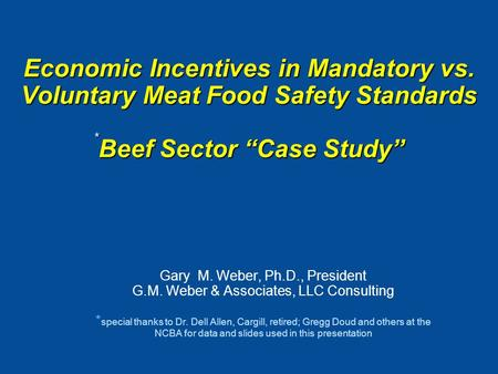 "Economic Incentives in Mandatory vs. Voluntary Meat Food Safety Standards * Beef Sector ""Case Study"" Gary M. Weber, Ph.D., President G.M. Weber & Associates,"