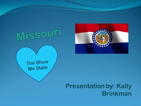 Presentation by: Kally Brinkman The Show Me State.