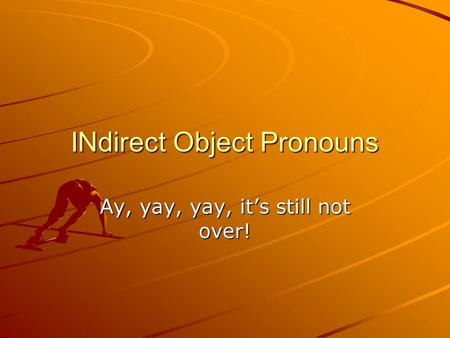 INdirect Object Pronouns Ay, yay, yay, it's still not over!