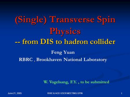 June 21, 2005 RHIC & AGS USER MEETING-SPIN 1 (Single) Transverse Spin Physics -- from DIS to hadron collider Feng Yuan, RBRC, Brookhaven National Laboratory.