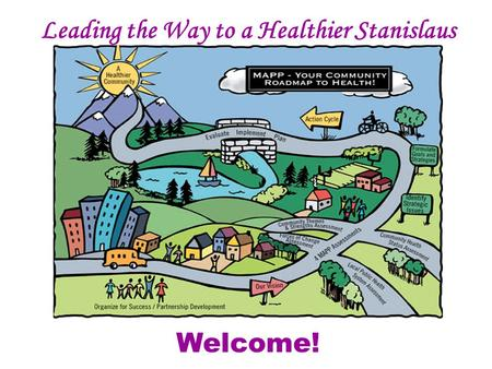 Leading the Way to a Healthier Stanislaus Mobilizing for Action Through Planning and Partnerships Welcome!