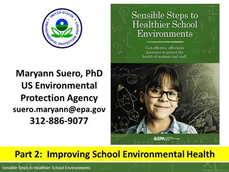 Sensible Steps to Healthier School Environments Maryann Suero, PhD US Environmental Protection Agency 312-886-9077 Part 2: Improving.