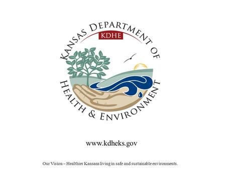 Our Vision – Healthier Kansans living in safe and sustainable environments. www.kdheks.gov.