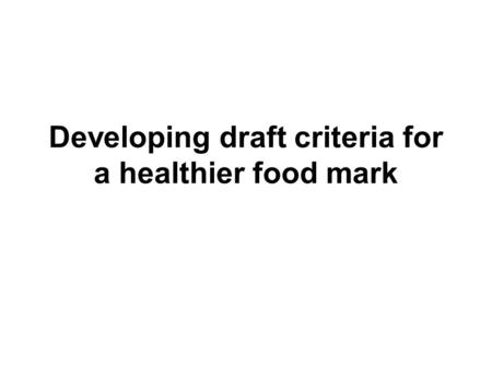 Developing draft criteria for a healthier food mark.