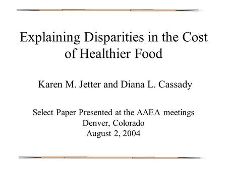 Explaining Disparities in the Cost of Healthier Food Karen M. Jetter and Diana L. Cassady Select Paper Presented at the AAEA meetings Denver, Colorado.