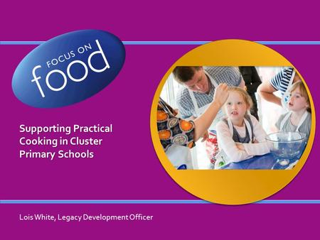 Supporting Practical Cooking in Cluster Primary Schools Lois White, Legacy Development Officer.