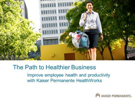 The Path to Healthier Business Improve employee health and productivity with Kaiser Permanente HealthWorks.