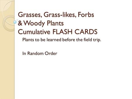 Grasses, Grass-likes, Forbs & Woody Plants Cumulative FLASH CARDS Plants to be learned before the field trip. In Random Order.